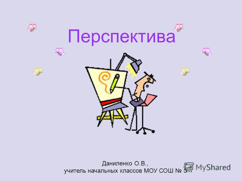 Перспектива Даниленко О.В., учитель начальных классов МОУ СОШ 5