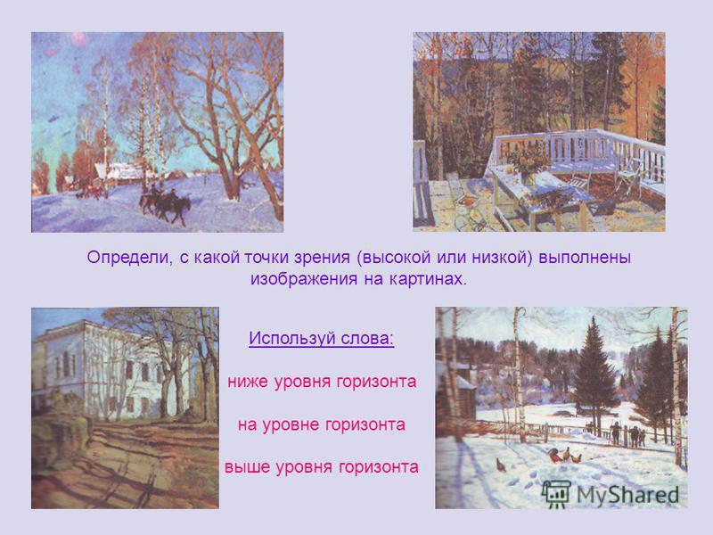 Определи, с какой точки зрения (высокой или низкой) выполнены изображения на картинах. Используй слова: ниже уровня горизонта на уровне горизонта выше уровня горизонта