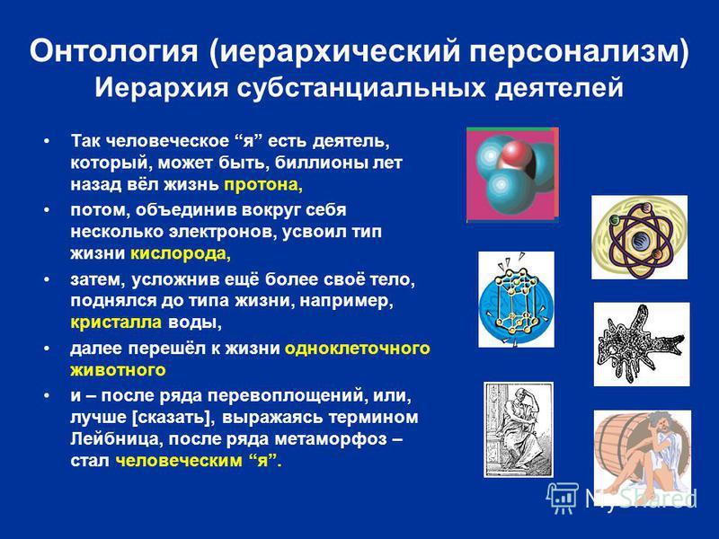 Онтология (иерархический персонализм) Иерархия субстанциальных деятелей Так человеческое я есть деятель, который, может быть, биллионы лет назад вёл жизнь протона, потом, объединив вокруг себя несколько электронов, усвоил тип жизни кислорода, затем,