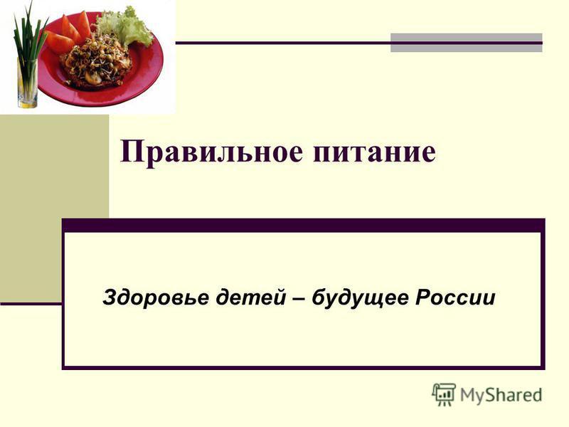 Правильное питание Здоровье детей – будущее России