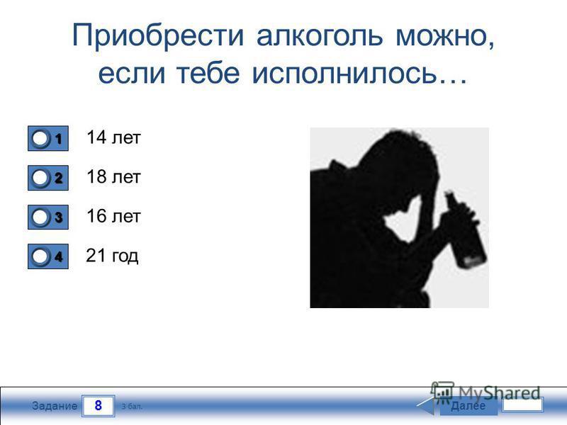 8 Задание Приобрести алкоголь можно, если тебе исполнилось… 14 лет 18 лет 16 лет 21 год Далее 3 бал. 1111 0 2222 0 3333 0 4444 0