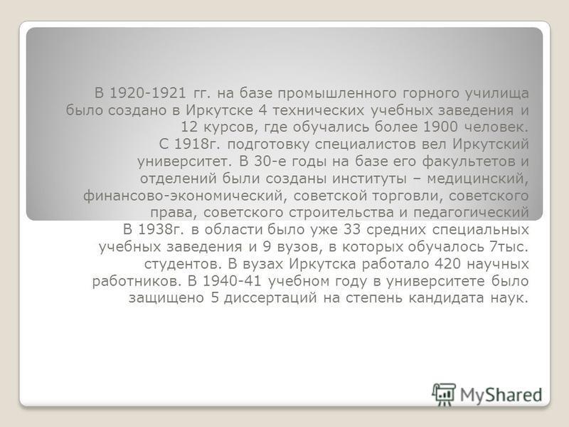 В 1920-1921 гг. на базе промышленного горного училища было создано в Иркутске 4 технических учебных заведения и 12 курсов, где обучались более 1900 человек. С 1918 г. подготовку специалистов вел Иркутский университет. В 30-е годы на базе его факульте