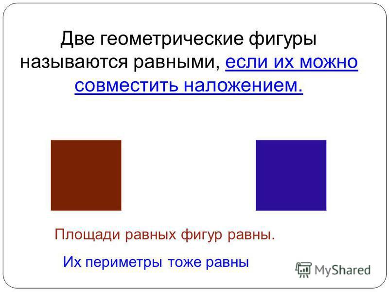 Площади равных фигур равны. Их периметры тоже равны