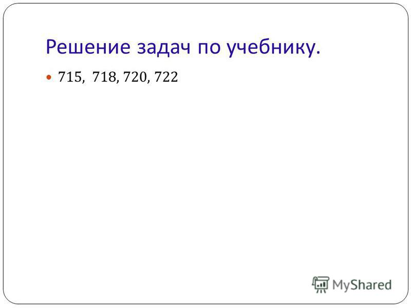 Решение задач по учебнику. 715, 718, 720, 722