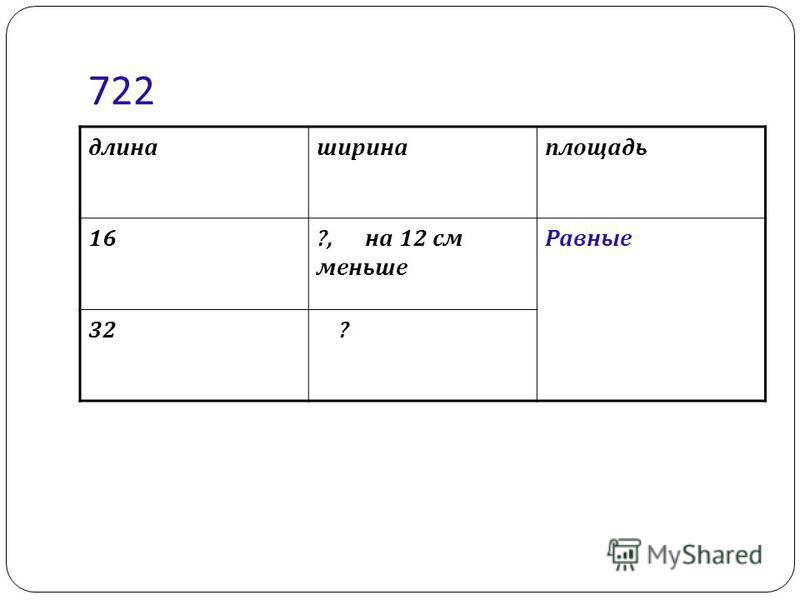 722 длина ширина площадь 16?, на 12 см меньше Равные 32 ?