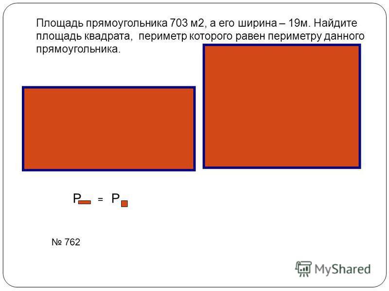 Площадь прямоугольника 703 м 2, а его ширина – 19 м. Найдите площадь квадрата, периметр которого равен периметру данного прямоугольника. P = P 762