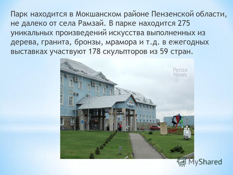 Парк находится в Мокшанском районе Пензенской области, не далеко от села Рамзай. В парке находится 275 уникальных произведений искусства выполненных из дерева, гранита, бронзы, мрамора и т.д. в ежегодных выставках участвуют 178 скульпторов из 59 стра