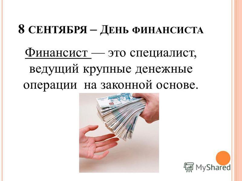 8 СЕНТЯБРЯ – Д ЕНЬ ФИНАНСИСТА Финансист это специалист, ведущий крупные денежные операции на законной основе.