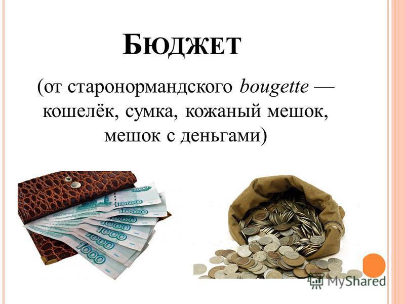 Б ЮДЖЕТ (от старо нормандского bougette кошелёк, сумка, кожаный мешок, мешок с деньгами)