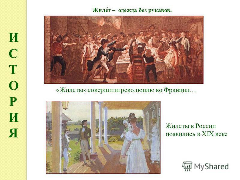 ИСТОРИЯИСТОРИЯ «Жилеты» совершили революцию во Франции… Жилеты в России появились в XIX веке Жиле́т – одежда без рукавов.