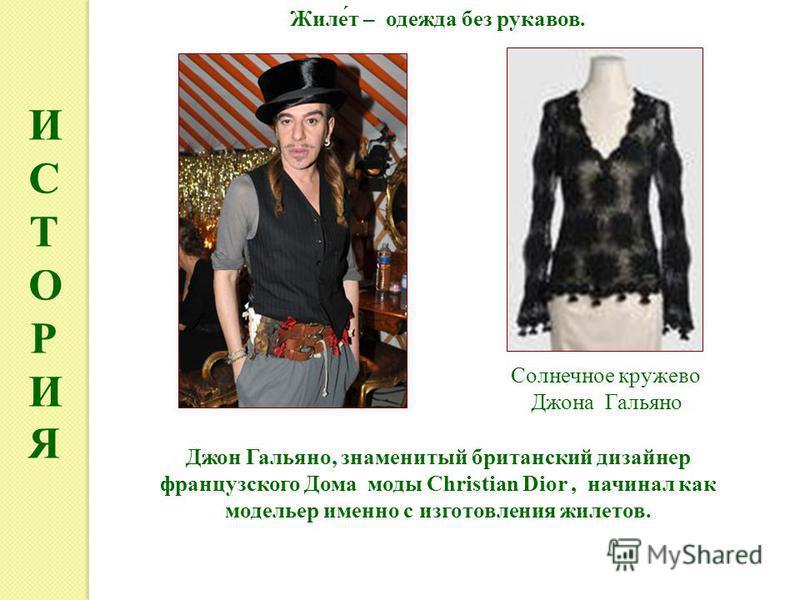 ИСТОРИЯИСТОРИЯ Джон Гальяно, знаменитый британский дизайнер французского Дома моды Christian Dior, начинал как модельер именно с изготовления жилетов. Солнечное кружево Джона Гальяно