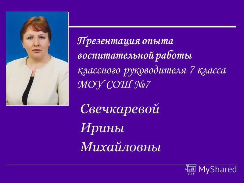 Презентация опыта воспитательной работы классного руководителя 7 класса МОУ СОШ 7 Свечкаревой Ирины Михайловны