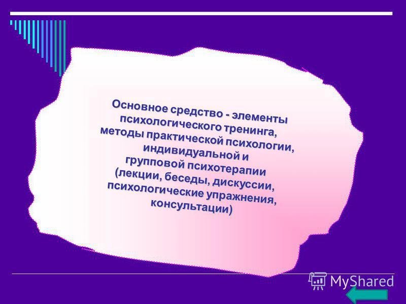 Основное средство - элементы психологического тренинга, методы практической психологии, индивидуальной и групповой психотерапии (лекции, беседы, дискуссии, (лекции, беседы, дискуссии, психологические упражнения, консультации)
