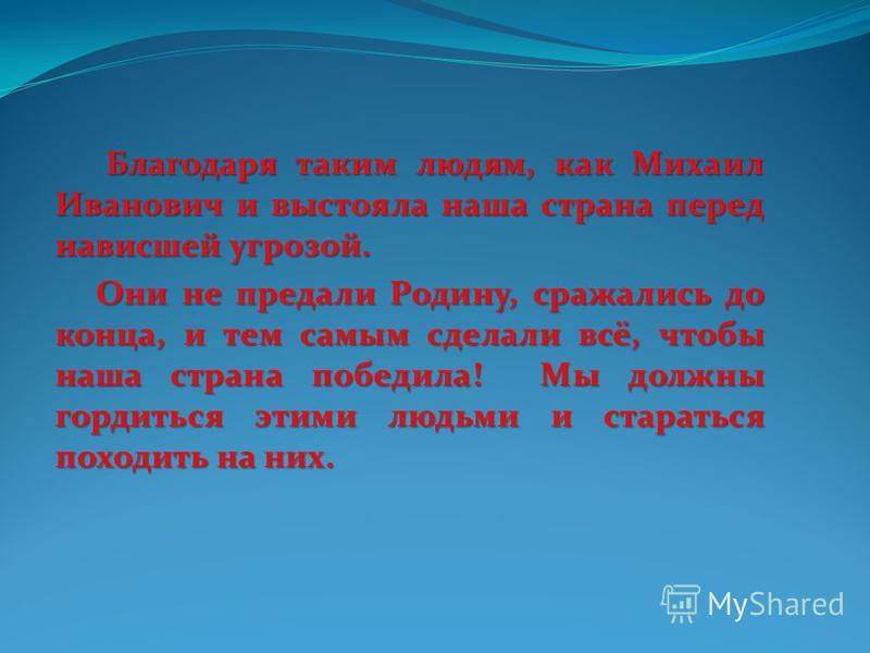 Благодаря таким людям, как Михаил Иванович и выстояла наша страна перед нависшей угрозой. Благодаря таким людям, как Михаил Иванович и выстояла наша страна перед нависшей угрозой. Они не предали Родину, сражались до конца, и тем самым сделали всё, чт