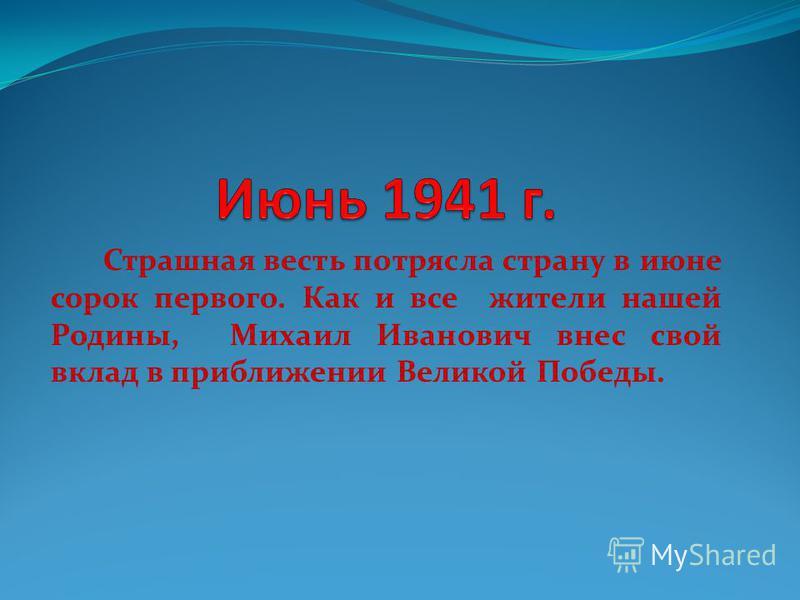 Страшная весть потрясла страну в июне сорок первого. Как и все жители нашей Родины, Михаил Иванович внес свой вклад в приближении Великой Победы.