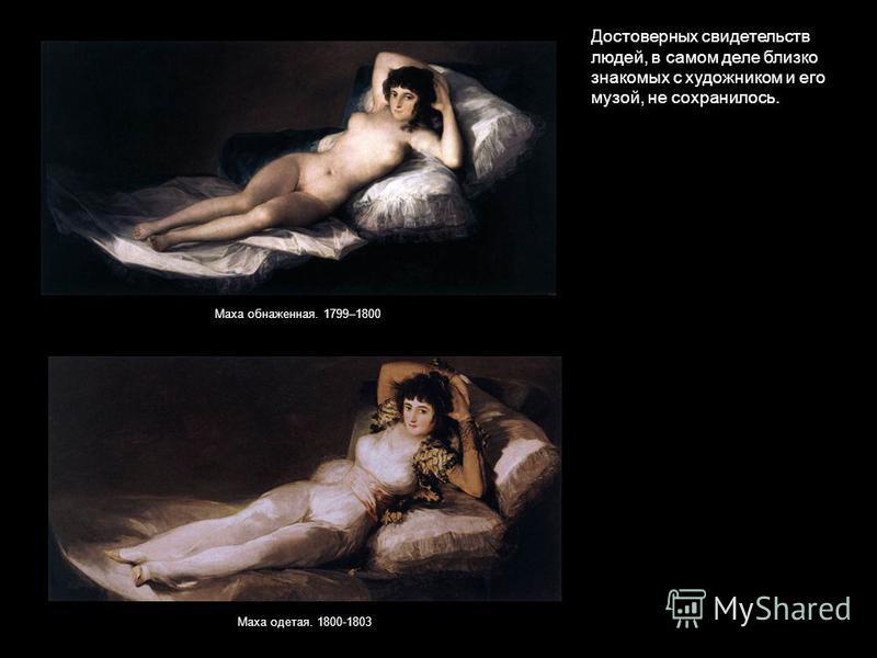 Достоверных свидетельств людей, в самом деле близко знакомых с художником и его музой, не сохранилось. Маха одетая. 1800-1803 Маха обнаженная. 1799–1800