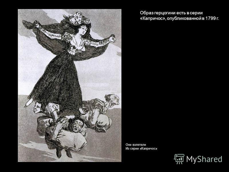 Образ герцогини есть в серии «Капричос», опубликованной в 1799 г. Они взлетели Из серии «Капричос»
