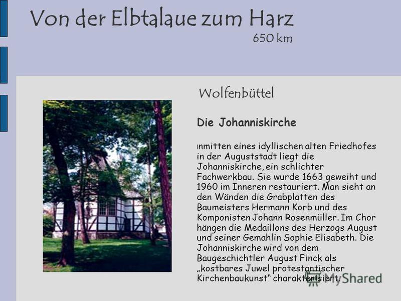 Wolfenbüttel Die Johanniskirche I nmitten eines idyllischen alten Friedhofes in der Auguststadt liegt die Johanniskirche, ein schlichter Fachwerkbau. Sie wurde 1663 geweiht und 1960 im Inneren restauriert. Man sieht an den Wänden die Grabplatten des