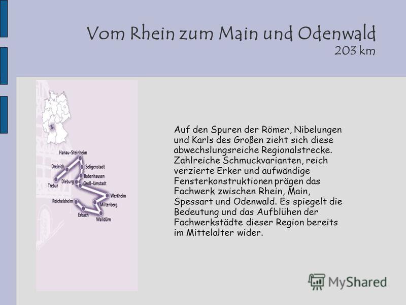 Vom Rhein zum Main und Odenwald 203 km Auf den Spuren der Römer, Nibelungen und Karls des Großen zieht sich diese abwechslungsreiche Regionalstrecke. Zahlreiche Schmuckvarianten, reich verzierte Erker und aufwändige Fensterkonstruktionen prägen das F