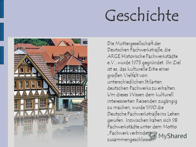 Geschichte Die Muttergesellschaft der Deutschen Fachwerkstraße, die ARGE Historische Fachwerkstädte e.V., wurde 1975 gegründet. Ihr Ziel ist es, das kulturelle Erbe einer großen Vielfalt von unterschiedlichen Stilarten deutschen Fachwerks zu erhalten