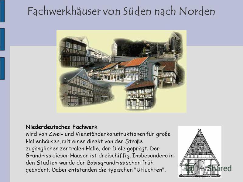 Fachwerkhäuser von Süden nach Norden Niederdeutsches Fachwerk wird von Zwei- und Vierständerkonstruktionen für große Hallenhäuser, mit einer direkt von der Straße zugänglichen zentralen Halle, der Diele geprägt. Der Grundriss dieser Häuser ist dreisc