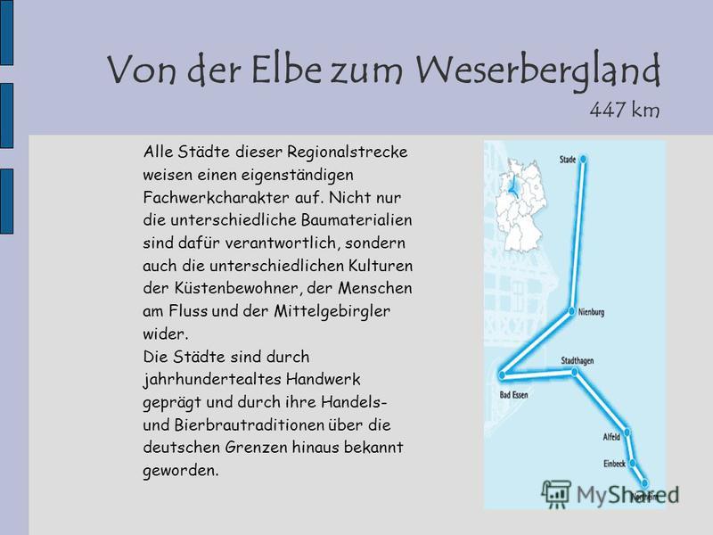 Von der Elbe zum Weserbergland 447 km Alle Städte dieser Regionalstrecke weisen einen eigenständigen Fachwerkcharakter auf. Nicht nur die unterschiedliche Baumaterialien sind dafür verantwortlich, sondern auch die unterschiedlichen Kulturen der Küste