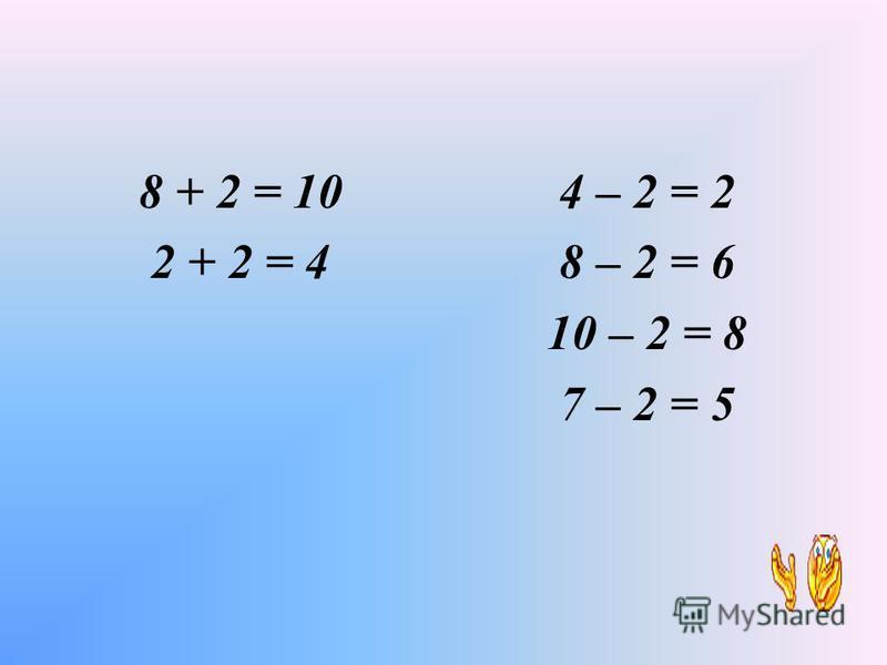 8 + 2 = 10 4 – 2 = 2 8 – 2 = 6 10 – 2 = 8 7 – 2 = 5 2 + 2 = 4 МИСАЛЛАР ЧИШӘБЕЗ