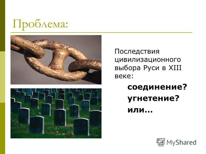 Проблема: Последствия цивилизационного выбора Руси в XIII веке: соединение? угнетение? или…