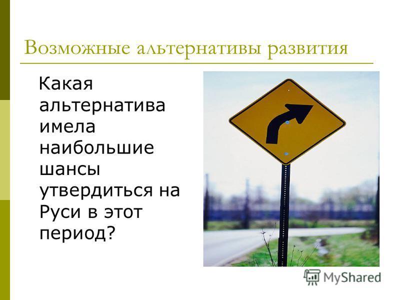 Возможные альтернативы развития Какая альтернатива имела наибольшие шансы утвердиться на Руси в этот период?
