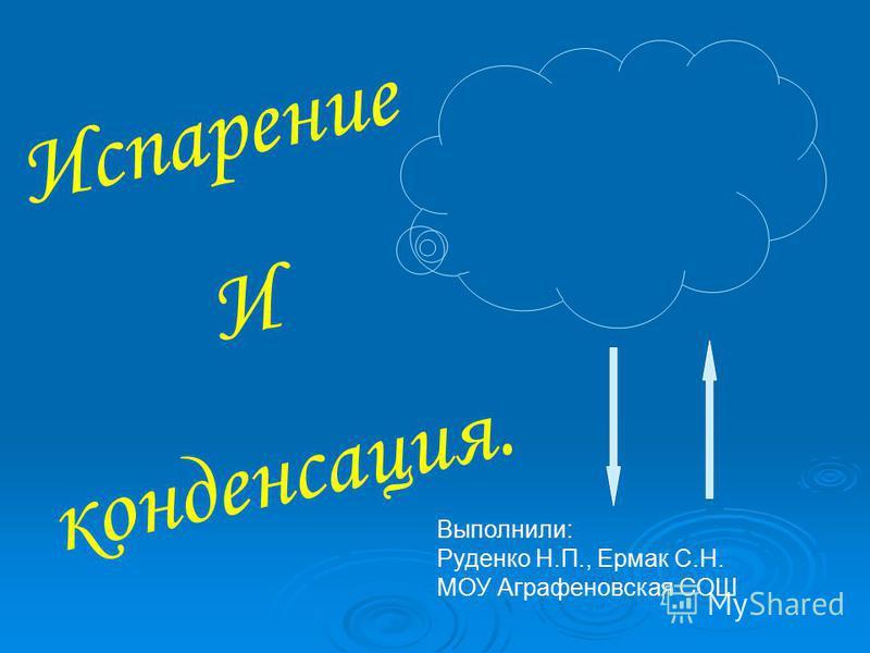 Испарение И конденсация. Выполнили: Руденко Н.П., Ермак С.Н. МОУ Аграфеновская СОШ