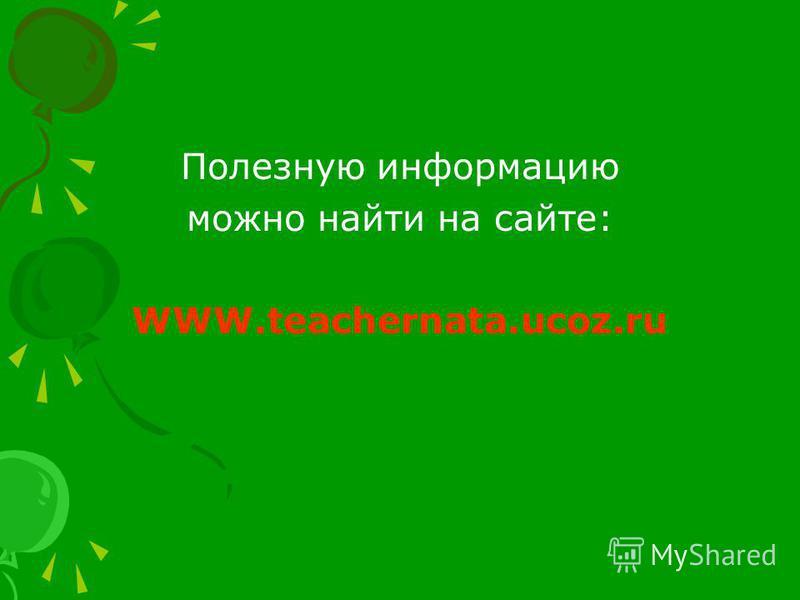 Полезную информацию можно найти на сайте: WWW.teachernata.ucoz.ru