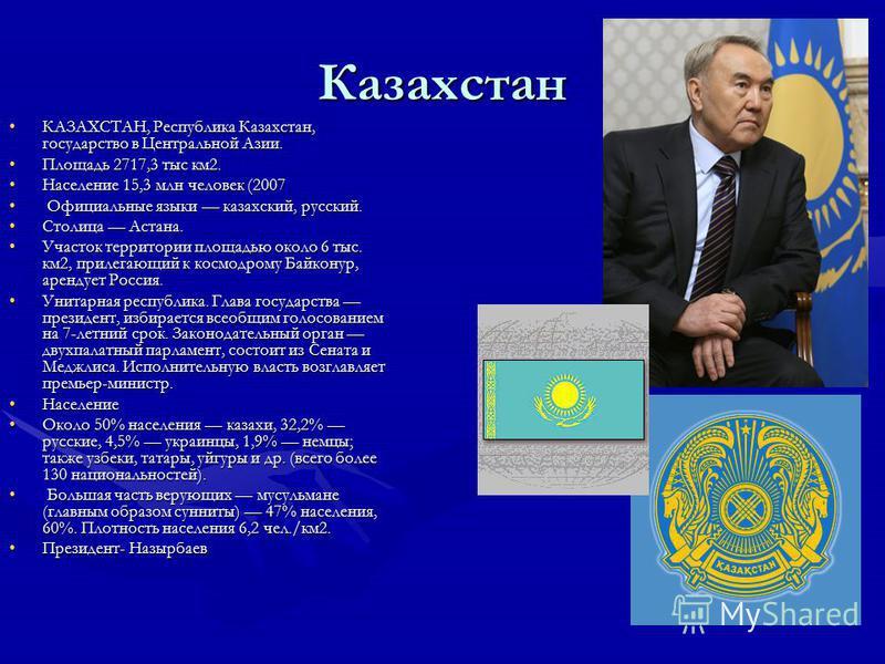 Казахстан КАЗАХСТАН, Республика Казахстан, государство в Центральной Азии.КАЗАХСТАН, Республика Казахстан, государство в Центральной Азии. Площадь 2717,3 тыс км 2. Площадь 2717,3 тыс км 2. Население 15,3 млн человек (2007Население 15,3 млн человек (2