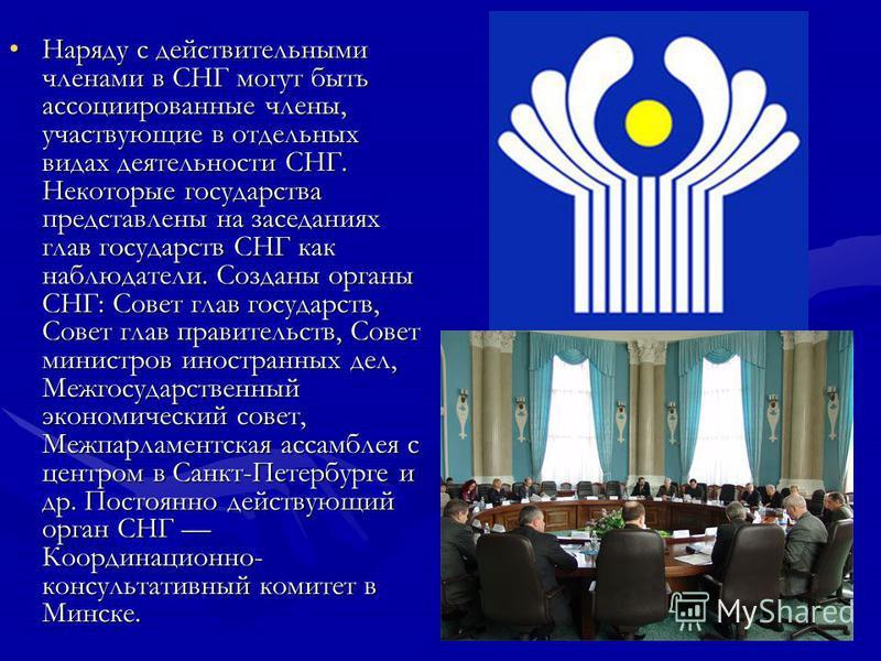 Наряду с действительными членами в СНГ могут быть ассоциированные члены, участвующие в отдельных видах деятельности СНГ. Некоторые государства представлены на заседаниях глав государств СНГ как наблюдатели. Созданы органы СНГ: Совет глав государств,