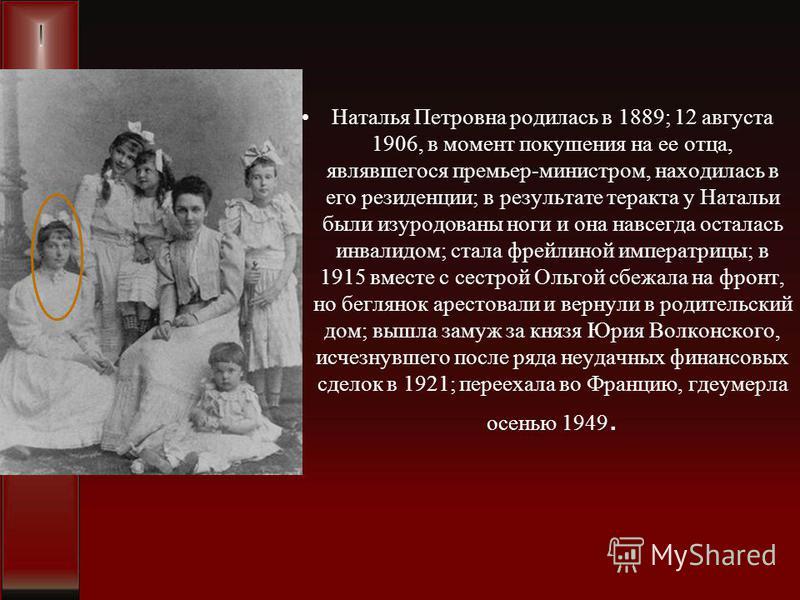Наталья Петровна родилась в 1889; 12 августа 1906, в момент покушения на ее отца, являвшегося премьер-министром, находилась в его резиденции; в результате теракта у Натальи были изуродованы ноги и она навсегда осталась инвалидом; стала фрейлиной импе