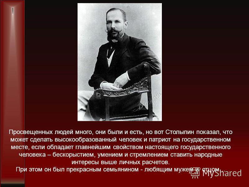 Просвещенных людей много, они были и есть, но вот Столыпин показал, что может сделать высокообразованный человек и патриот на государственном месте, если обладает главнейшим свойством настоящего государственного человека – бескорыстием, умением и стр