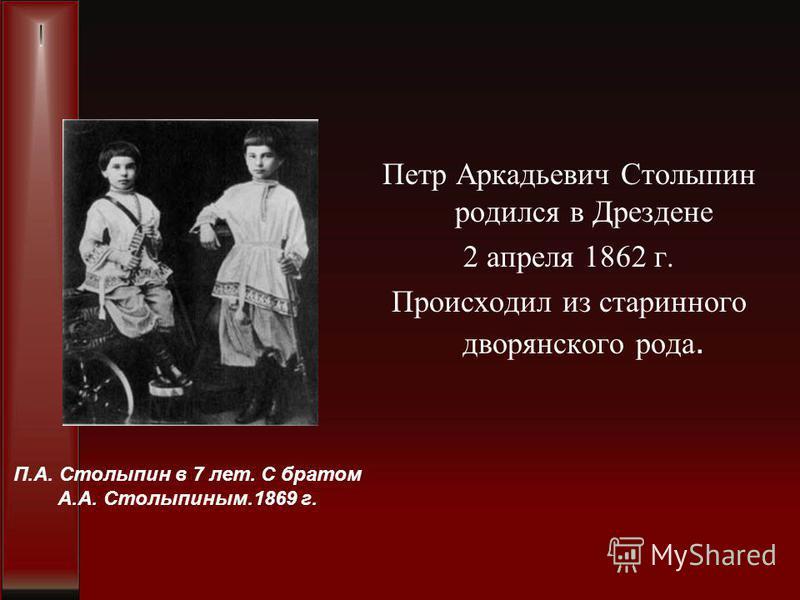 Петр Аркадьевич Столыпин родился в Дрездене 2 апреля 1862 г. Происходил из старинного дворянского рода. П.А. Столыпин в 7 лет. С братом А.А. Столыпиным.1869 г.