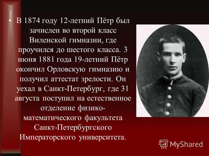 В 1874 году 12-летний Пётр был зачислен во второй класс Виленской гимназии, где проучился до шестого класса. 3 июня 1881 года 19-летний Пётр окончил Орловскую гимназию и получил аттестат зрелости. Он уехал в Санкт-Петербург, где 31 августа поступил н