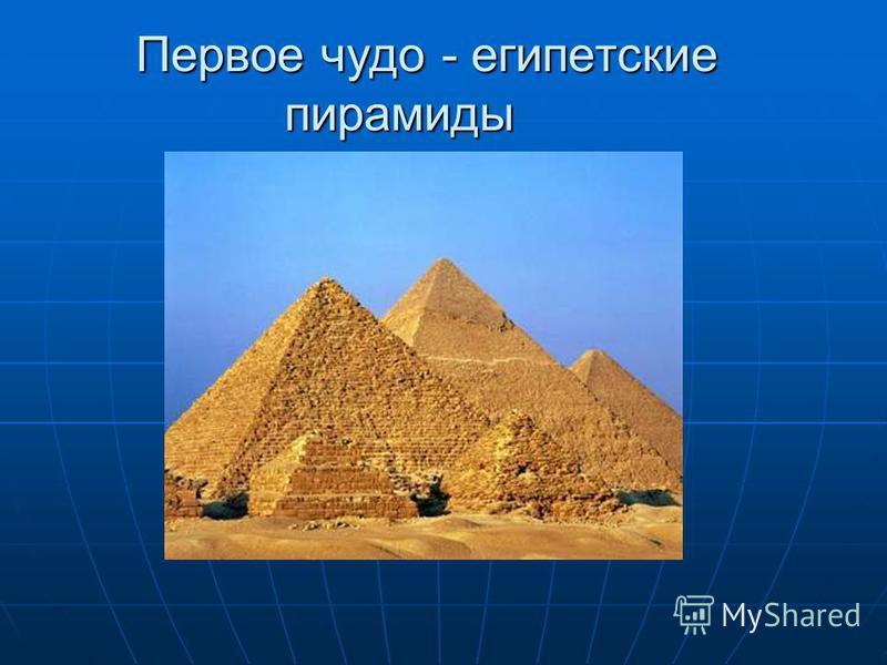 Первое чудо - египетские пирамиды Первое чудо - египетские пирамиды