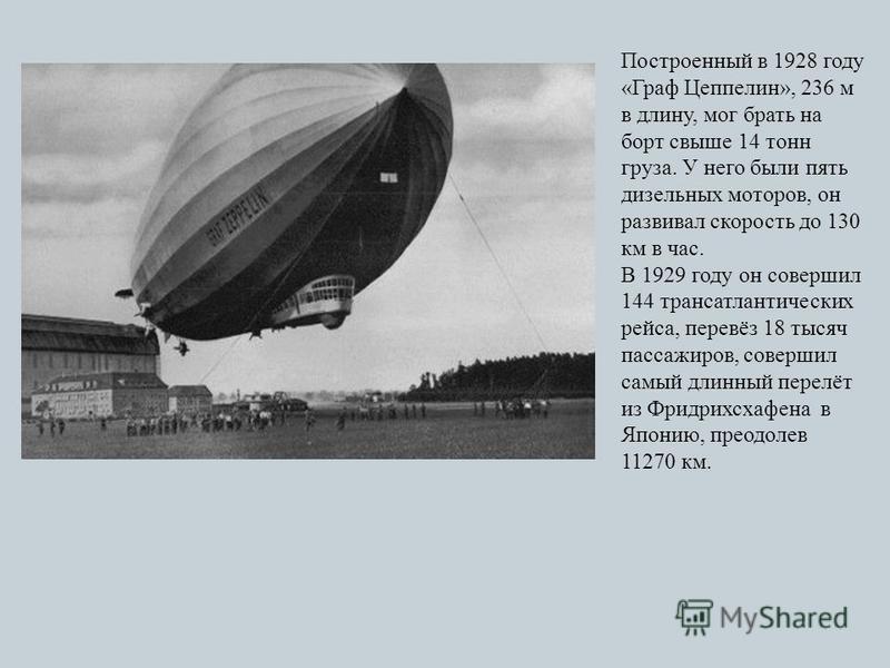 Построенный в 1928 году «Граф Цеппелин», 236 м в длину, мог брать на борт свыше 14 тонн груза. У него были пять дизельных моторов, он развивал скорость до 130 км в час. В 1929 году он совершил 144 трансатлантических рейса, перевёз 18 тысяч пассажиров