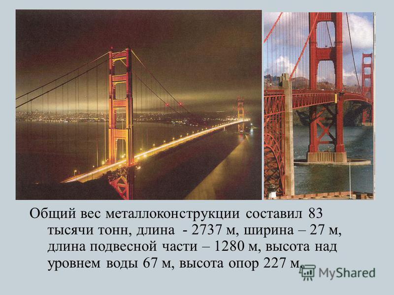 Общий вес металлоконструкции составил 83 тысячи тонн, длина - 2737 м, ширина – 27 м, длина подвесной части – 1280 м, высота над уровнем воды 67 м, высота опор 227 м.