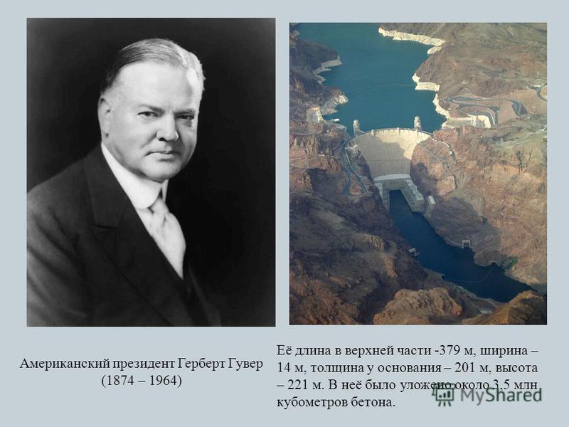 Американский президент Герберт Гувер (1874 – 1964) Её длина в верхней части -379 м, ширина – 14 м, толщина у основания – 201 м, высота – 221 м. В неё было уложено около 3,5 млн кубометров бетона.