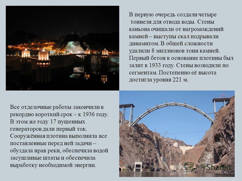 В первую очередь создали четыре тоннеля для отвода воды. Стены каньона очищали от нагромождений камней – выступы скал подрывали динамитом. В общей сложности удалили 8 миллионов тонн камней. Первый бетон в основание плотины был залит в 1933 году. Стен