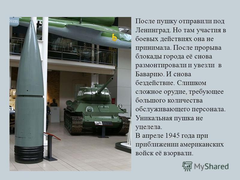 После пушку отправили под Ленинград. Но там участия в боевых действиях она не принимала. После прорыва блокады города её снова размонтировали и увезли в Баварию. И снова бездействие. Слишком сложное орудие, требующее большого количества обслуживающег