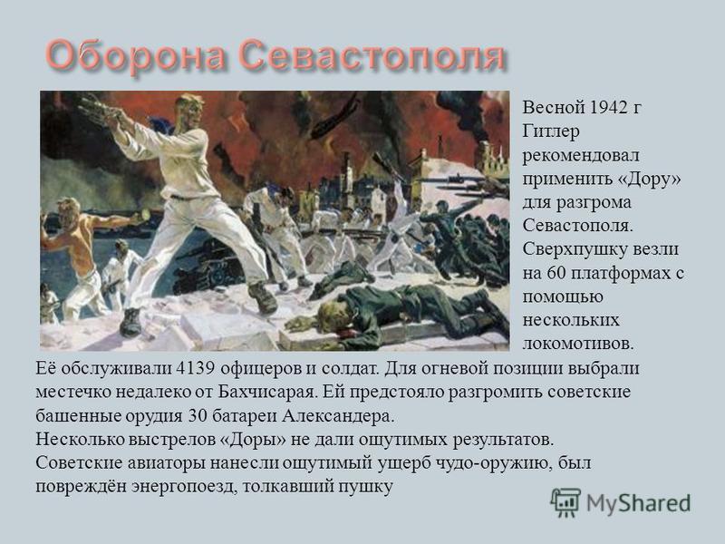 Её обслуживали 4139 офицеров и солдат. Для огневой позиции выбрали местечко недалеко от Бахчисарая. Ей предстояло разгромить советские башенные орудия 30 батареи Александера. Несколько выстрелов « Доры » не дали ощутимых результатов. Советские авиато