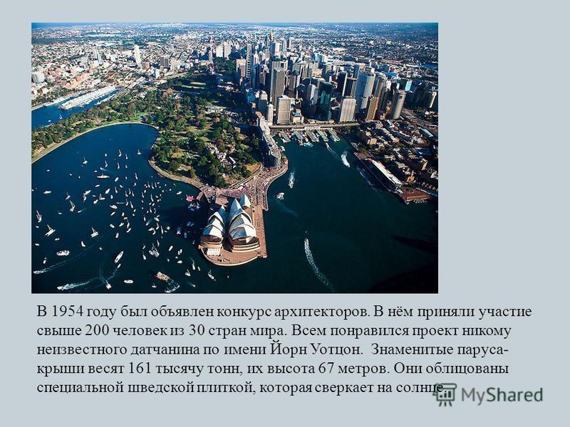 В 1954 году был объявлен конкурс архитекторов. В нём приняли участие свыше 200 человек из 30 стран мира. Всем понравился проект никому неизвестного датчанина по имени Йорн Уотцон. Знаменитые паруса - крыши весят 161 тысячу тонн, их высота 67 метров.
