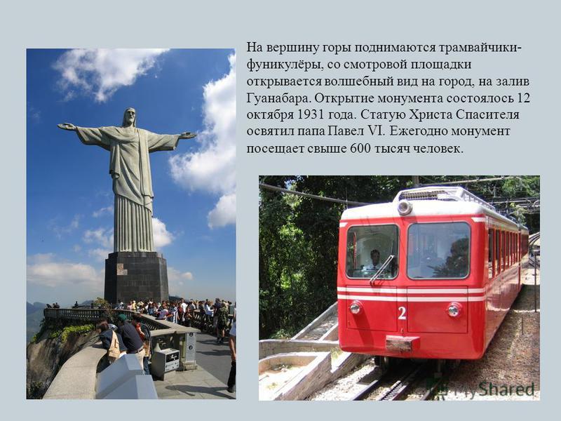 На вершину горы поднимаются трамвайчики- фуникулёры, со смотровой площадки открывается волшебный вид на город, на залив Гуанабара. Открытие монумента состоялось 12 октября 1931 года. Статую Христа Спасителя освятил папа Павел VI. Ежегодно монумент по