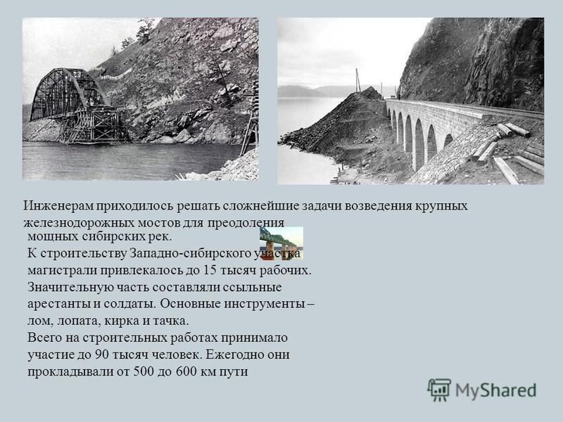 Инженерам приходилось решать сложнейшие задачи возведения крупных железнодорожных мостов для преодоления мощных сибирских рек. К строительству Западно-сибирского участка магистрали привлекалось до 15 тысяч рабочих. Значительную часть составляли ссыль