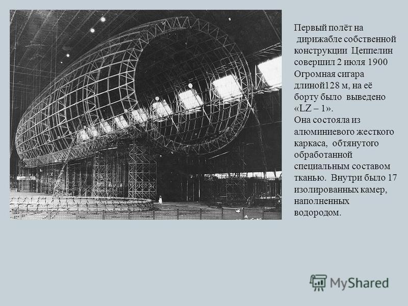 Первый полёт на дирижабле собственной конструкции Цеппелин совершил 2 июля 1900 Огромная сигара длиной 128 м, на её борту было выведено « LZ – 1». Она состояла из алюминиевого жесткого каркаса, обтянутого обработанной специальным составом тканью. Вну