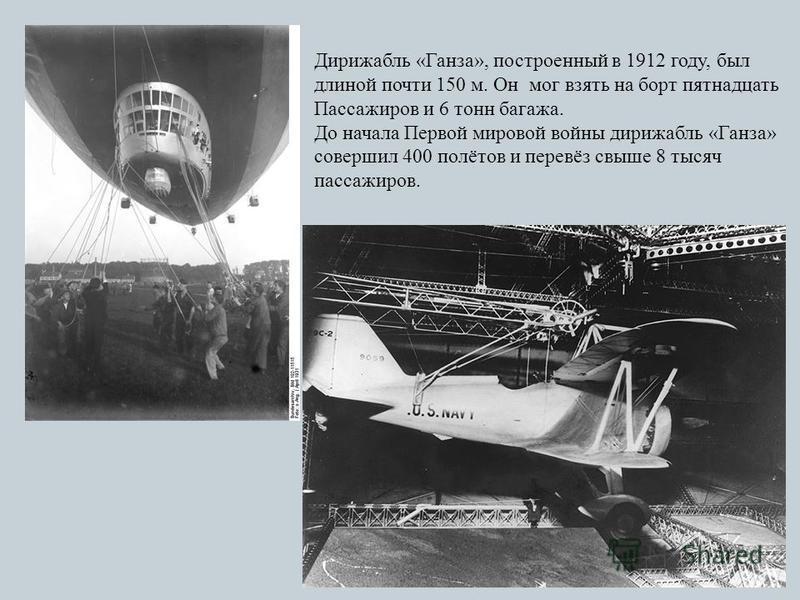 Дирижабль «Ганза», построенный в 1912 году, был длиной почти 150 м. Он мог взять на борт пятнадцать Пассажиров и 6 тонн багажа. До начала Первой мировой войны дирижабль «Ганза» совершил 400 полётов и перевёз свыше 8 тысяч пассажиров.