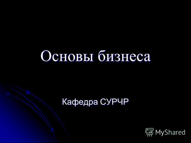 Основы бизнеса Кафедра СУРЧР